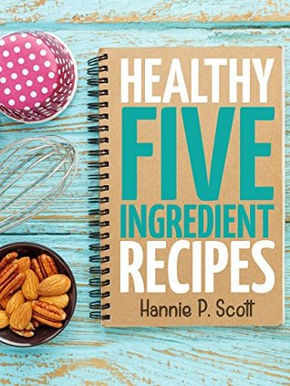 Healthy Five Ingredient Recipes: Delicious Recipes in 5 Ingredients or Less