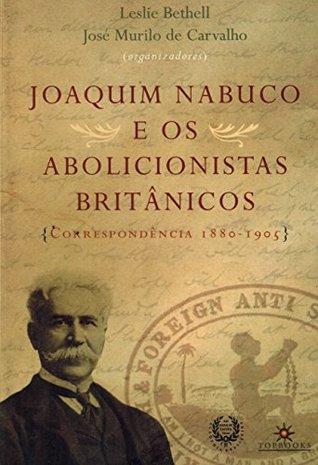 Joaquim Nabuco e os Abolicionistas Britânicos: Correspondência 1880-1905