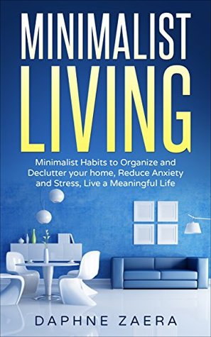 Minimalist Living: Minimalist Habits to Organize and Declutter your Home, Reduce Anxiety and Stress, Live a Meaningful Life