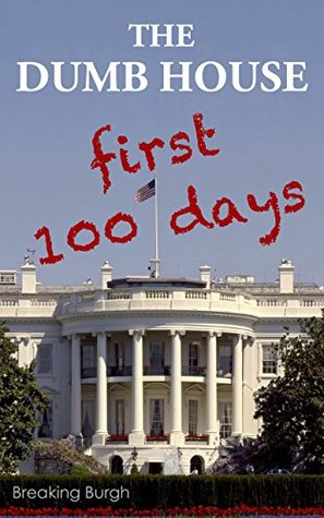 THE DUMB HOUSE: Real Fake News From Trump's First 100 Days