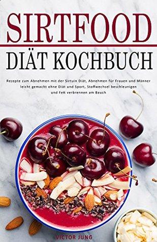 Sirtfood Diät Kochbuch Rezepte zum Abnehmen mit der Sirtuin Diät, Abnehmen für Frauen und Männer leicht gemacht ohne Diät und Sport, Stoffwechsel beschleunigen ... Fett verbrennen am Bauch