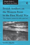British Artillery on the Western Front in the First World War: 'The Infantry cannot do with a gun less' (Routledge Studies in First World War History)