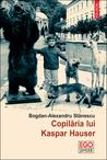 Copilăria lui Kaspar Hauser by Bogdan-Alexandru Stănescu
