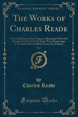 The Works of Charles Reade, Vol. 7: A New Edition in Nine Volumes, Illustrated with One Hundred and Twelve Full-Page Wood Engravings; A Woman-Hater Griffith Gaunt; Or, Jealousy