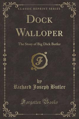 Dock Walloper: The Story of Big Dick Butler (Classic Reprint)