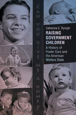 Raising Government Children: A History of Foster Care and the American Welfare State