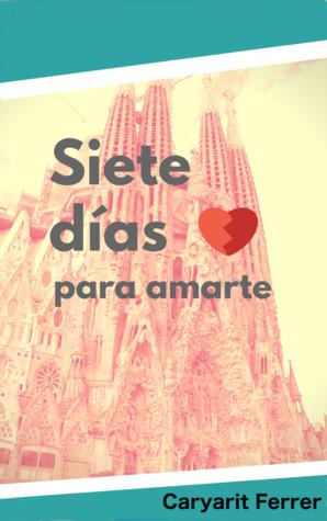 Siete días para amarte by Caryarit Ferrer