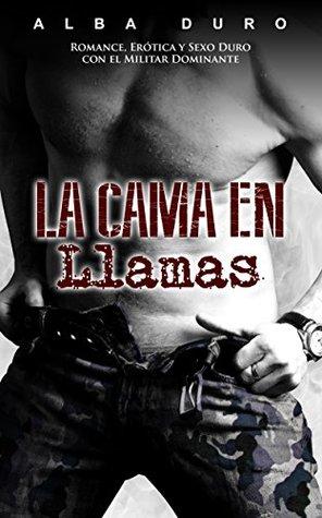 La Cama en Llamas: Romance, Erótica y Sexo Duro con el Militar Dominante (Novela Romántica y Erótica en Español nº 1)