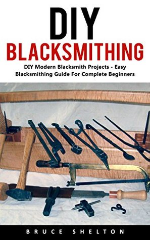 DIY Blacksmithing: DIY Modern Blacksmith Projects - Easy Blacksmithing Guide For Complete Beginners