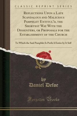 Reflections Upon a Late Scandalous and Malicious Pamphlet Entitul'd, the Shortest Way with the Dissenters, or Proposals for the Establishment of the Church: To Which the Said Pamphlet Is Prefix'd Entire by It Self
