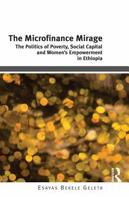 The Microfinance Mirage: The Politics of Poverty, Social Capital and Women's Empowerment in Ethiopia