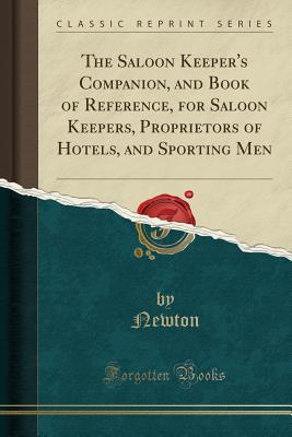 The Saloon Keeper's Companion, and Book of Reference, for Saloon Keepers, Proprietors of Hotels, and Sporting Men