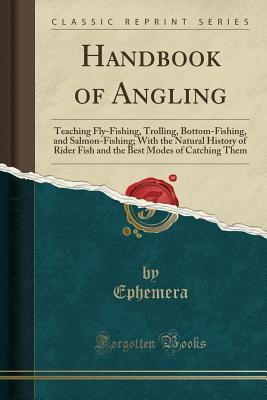 Handbook of Angling: Teaching Fly-Fishing, Trolling, Bottom-Fishing, and Salmon-Fishing; With the Natural History of Rider Fish and the Best Modes of Catching Them