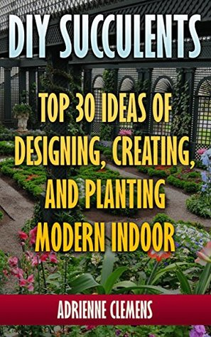 DIY Succulents: Top 30 Ideas of Designing, Creating, and Planting Modern Indoor Gardens: