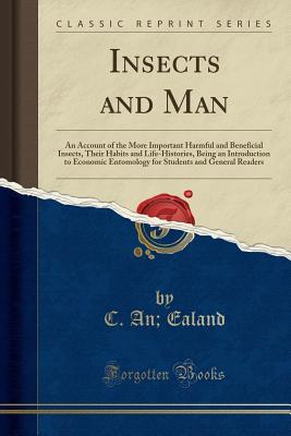 Insects and Man: An Account of the More Important Harmful and Beneficial Insects, Their Habits and Life-Histories, Being an Introduction to Economic Entomology for Students and General Readers