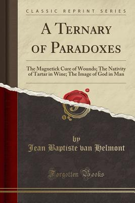 A Ternary of Paradoxes: The Magnetick Cure of Wounds; The Nativity of Tartar in Wine; The Image of God in Man (Classic Reprint)