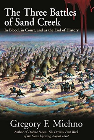 The Three Battles of Sand Creek: The Cheyenne Massacre in Blood, in Court, and as the End of History