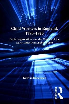 Child Workers in England, 1780-1820: Parish Apprentices and the Making of the Early Industrial Labour Force