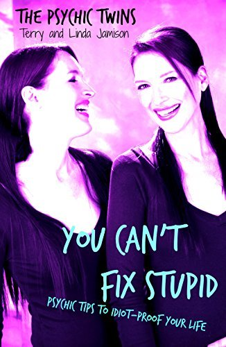 You Can't Fix Stupid: Psychic Tips to Idiot-Proof Your Life