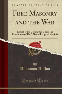 Free Masonry and the War: Report of the Committee Under the Resolutions of 1862, Grand Lodge of Virginia, in Reference to Our Relations as Masonic Bodies and as Masons, in the North and South, Growing Out of the Manner in Which the Present War Has Been PR
