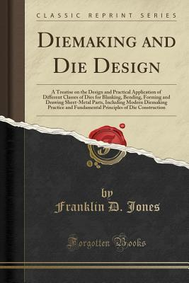 Diemaking and Die Design: A Treatise on the Design and Practical Application of Different Classes of Dies for Blanking, Bending, Forming and Drawing Sheet-Metal Parts, Including Modern Diemaking Practice and Fundamental Principles of Die Construction