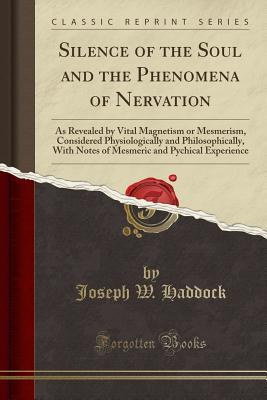 Silence of the Soul and the Phenomena of Nervation: As Revealed by Vital Magnetism or Mesmerism, Considered Physiologically and Philosophically, with Notes of Mesmeric and Pychical Experience (Classic Reprint)