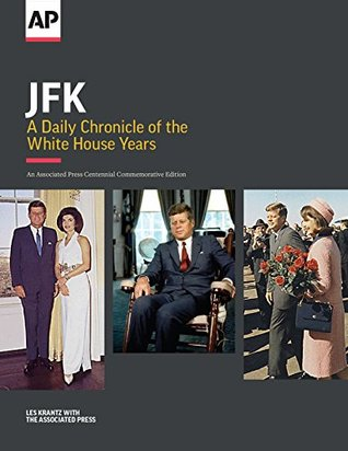 JFK: A Daily Chronicle of the White House Years: An Associated Press Centennial Commemorative Edition