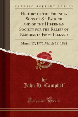History of the Friendly Sons of St. Patrick and of the Hibernian Society for the Relief of Emigrants from Ireland: March 17, 1771 March 17, 1892