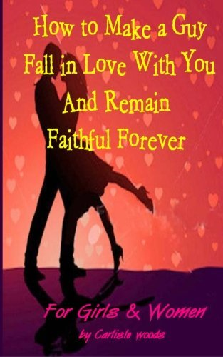 How to Make a Guy Fall in Love with You and Remain Faithful Forever