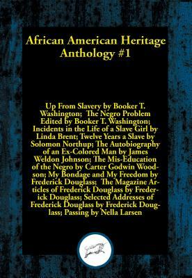 African American Heritage Anthology #1: Up from Slavery; The Negro Problem; Incidents in the Life of a Slave Girl; Twelve Years a Slave; The Autobiography of an Ex-Colored Man; The MIS-Education of the Negro; My Bondage and My Freedom; The Magazine Articl