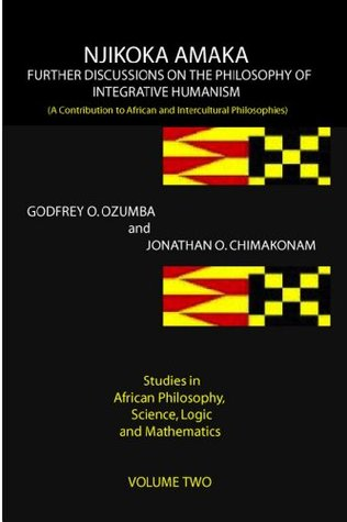 NJIKOKA AMAKA FURTHER DISCUSSIONS ON THE PHILOSOPHY OF INTEGRATIVE HUMANISM: A Contribution to African and Intercultural Philosophies (Studies in African ... Science, Logic and Mathematics Book 2)