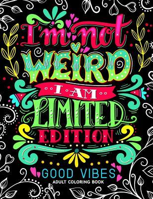 I'm not Weird I am Limited Edition: Good Vibes Adults Coloring Books Flower, Floral and Cute Animals with Quotes (Inspirational Coloring book)