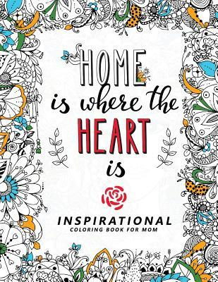 Home Is Where the Heart Is: Inspirational Coloring Book for Mom Happy Mother's Day with Flower, Floral and Cute Animals + Quotes to Color