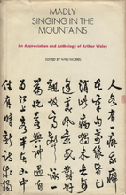 Madly Singing in the Mountains: An Appreciation and Anthology of Arthur Waley