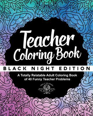 Teacher Coloring Book: Black Night Edition: A Totally Relatable Adult Coloring Book of 40 Funny Teacher Problems