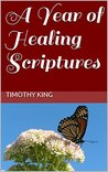 A Year of Healing Scriptures by Timothy  King