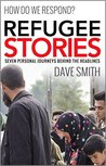 Refugee Stories: Seven Personal Journeys Behind the Headlines