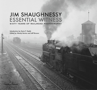 Jim Shaughnessy Essential Witness: Sixty Years of Railroad Photography por Jim Shaughnessy, Kevin P. Keefe