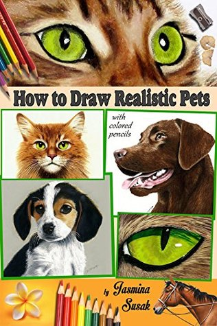 How to Draw Realistic Pets: with Colored Pencils: Drawing Tutorials, How to Draw Cats, Dogs and Horse with Pencils (6 Animal Drawings in a Step by Step Process)