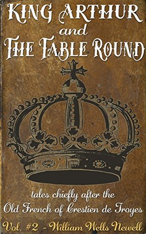 King Arthur and the Table Round: tales chiefly after the Old French of Crestien de Troyes, with an account of Arthurian romance, and notes. Volume #2