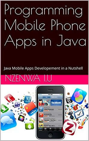 Programming Mobile Phone Apps in Java: Java Mobile Apps Developement in a Nutshell