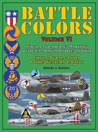 Battle Colors Volume VI: Insignia and Tactical Markings of the Tenth, Fourteenth & Twentieth USAAFs: China, Burma, India Theater of Operations and the Western Pacific Area