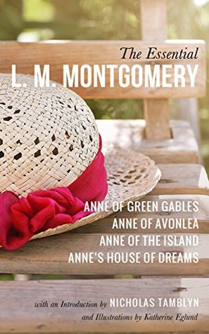 The Essential L. M. Montgomery: Anne of Green Gables, Anne of Avonlea, Anne of the Island, and Anne's House of Dreams with an Introduction by Nicholas Tamblyn, and Illustrations by Katherine Eglund
