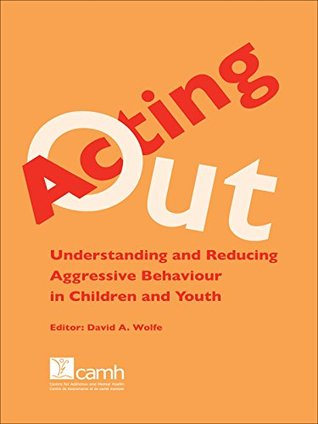 Acting Out: Understanding and Reducing Aggressive Behaviour in Children and Youth