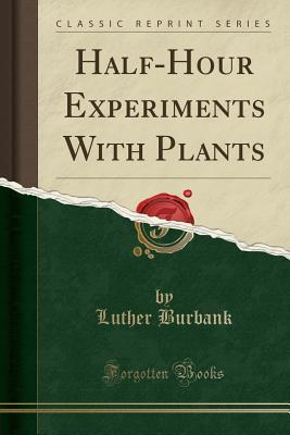 Half-Hour Experiments with Plants (Classic Reprint)