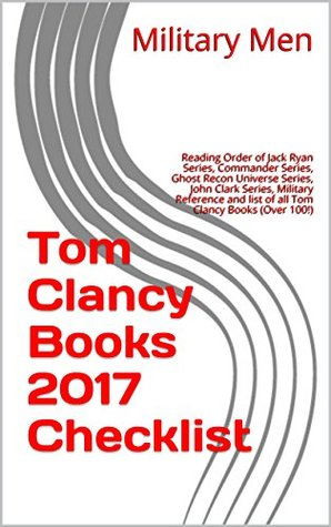 Tom Clancy Books 2017 Checklist: Reading Order of Jack Ryan Series, Commander Series, Ghost Recon Universe Series, John Clark Series, Military Reference and list of all Tom Clancy Books (Over 100!)