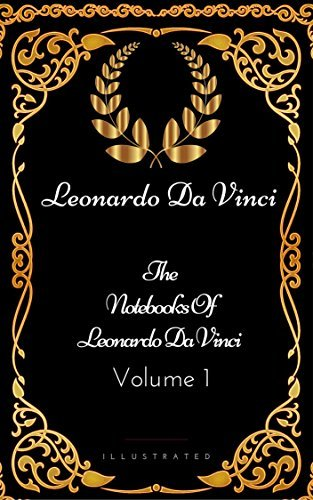 The Notebooks Of Leonardo Da Vinci - Volume 1: By Leonardo Da Vinci - Illustrated