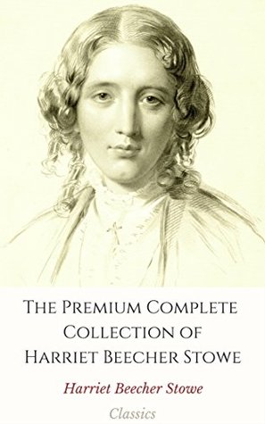 The Premium Complete Collection of Harriet Beecher Stowe (Annotated): (Collection Includes Uncle Tom's Cabin, A Budget of Christmas Tales, Lady Byron Vindicated, Betty's Bright Idea, & More)
