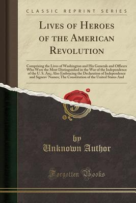 Lives of Heroes of the American Revolution: Comprising the Lives of Washington and His Generals and Officers Who Were the Most Distinguished in the War of the Independence of the U. S. An;; Also Embracing the Declaration of Independence and Signers' Names