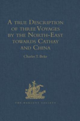 A True Description of Three Voyages by the North-East Towards Cathay and China, Undertaken by the Dutch in the Years 1594, 1595, and 1596, by Gerrit de Veer: Published at Amsterdam in the Year 1598, and in 1609 Translated Into English by William Phillip